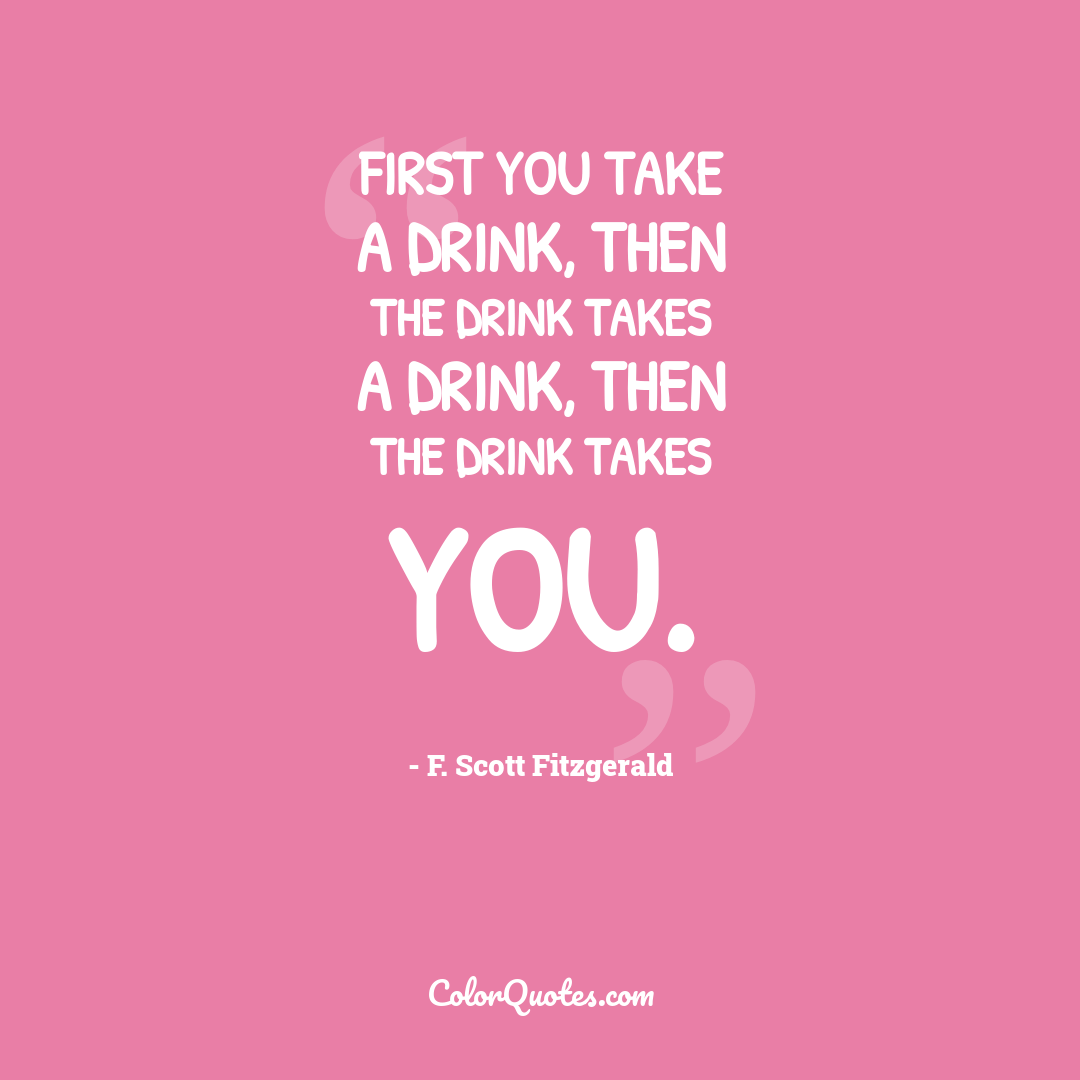 First you take a drink, then the drink takes a drink, then the drink takes you.