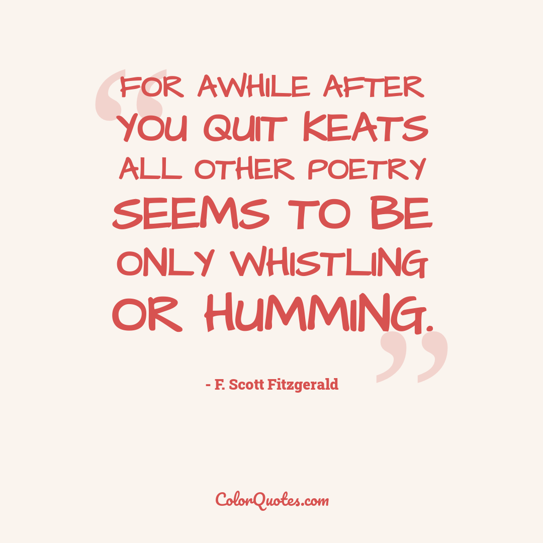For awhile after you quit Keats all other poetry seems to be only whistling or humming.