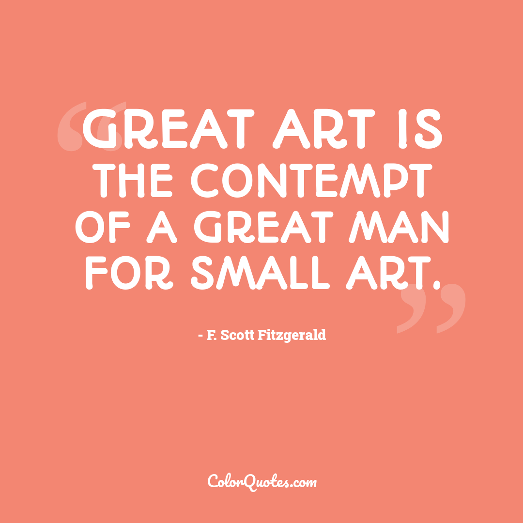 Great art is the contempt of a great man for small art.