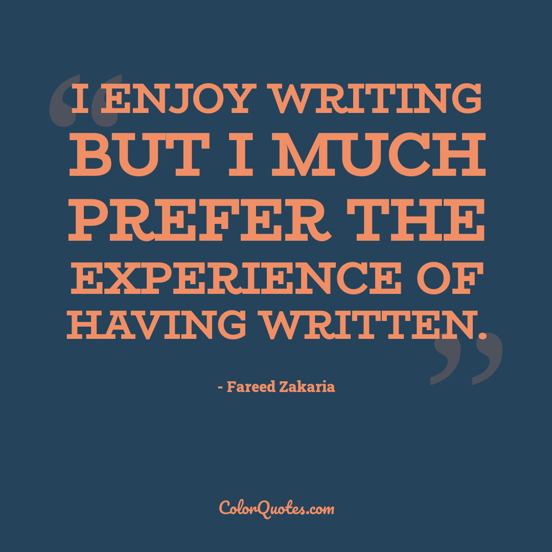 I enjoy writing but I much prefer the experience of having written.