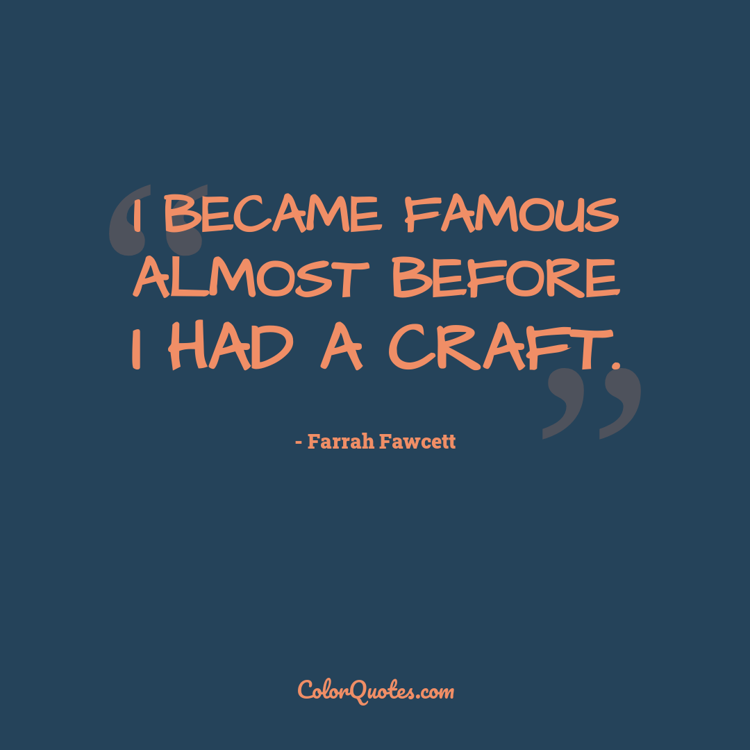 I became famous almost before I had a craft.