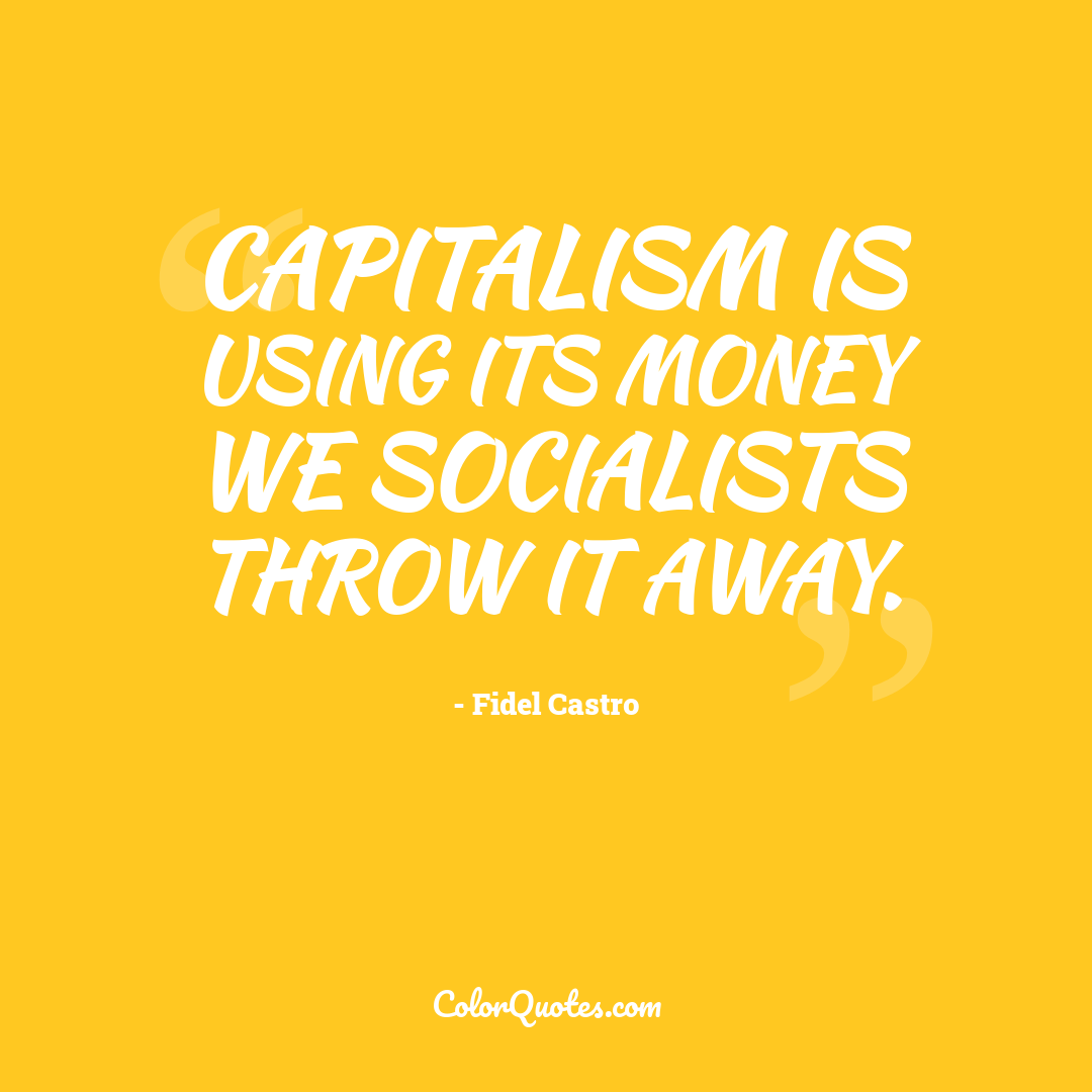 Capitalism is using its money we socialists throw it away.