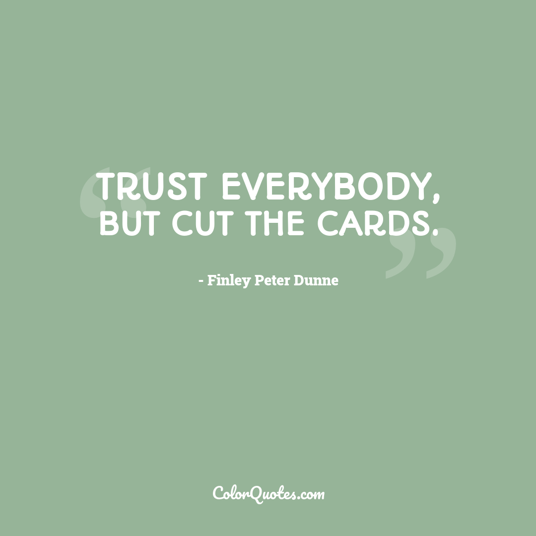 Trust everybody, but cut the cards. by Finley Peter Dunne