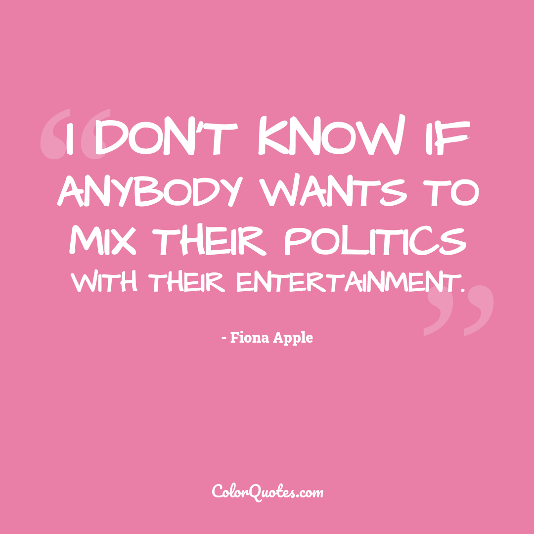 I don't know if anybody wants to mix their politics with their entertainment.