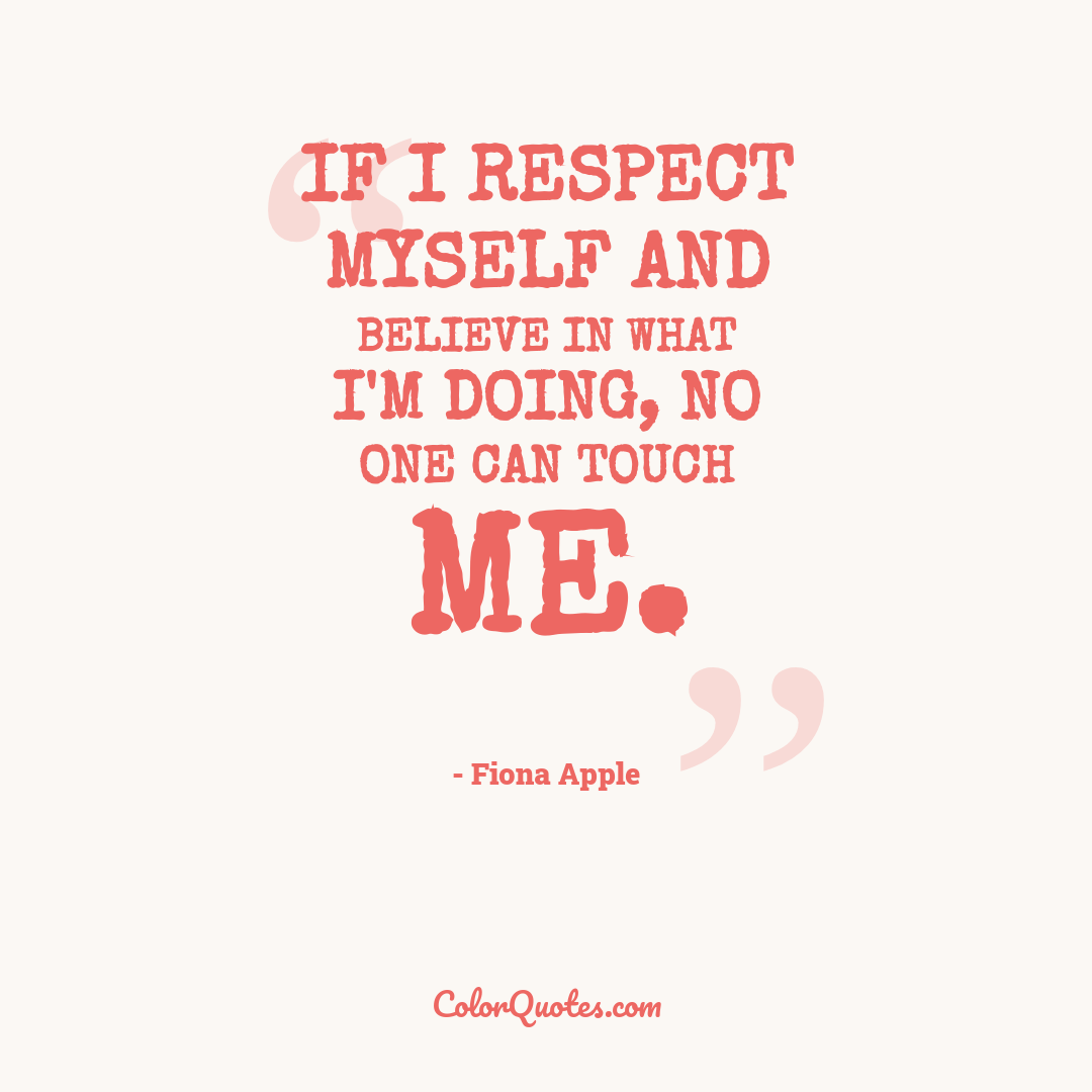 If I respect myself and believe in what I'm doing, no one can touch me.