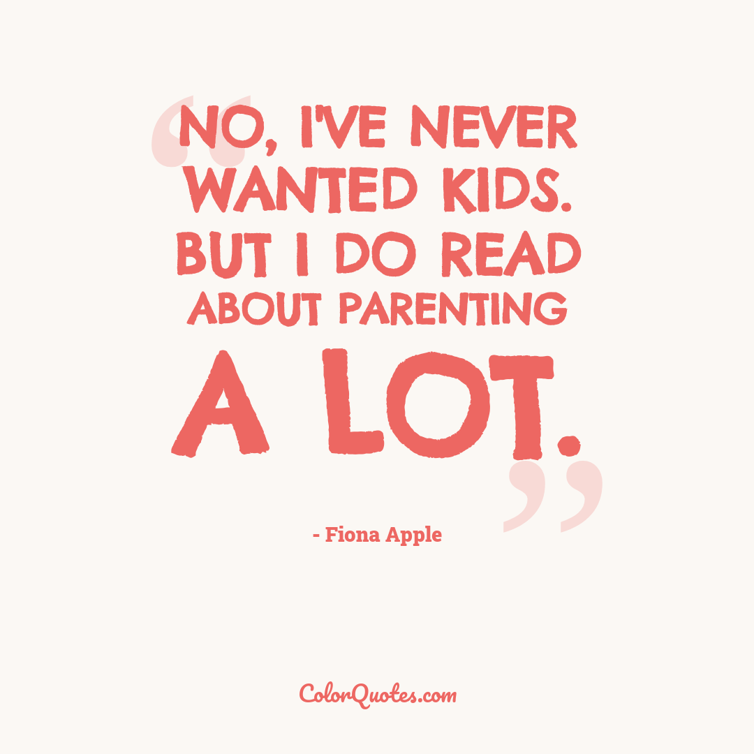 No, I've never wanted kids. But I do read about parenting a lot.