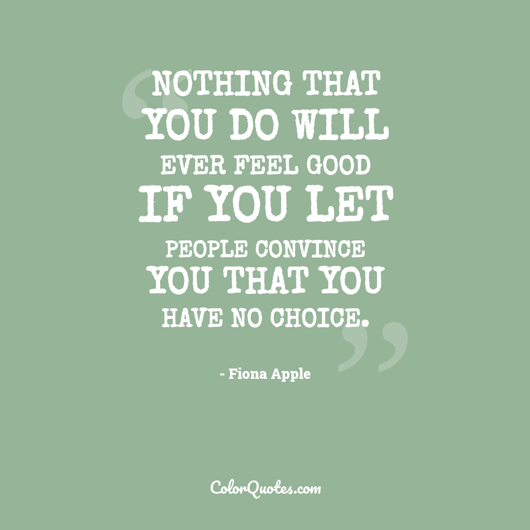 Nothing that you do will ever feel good if you let people convince you that you have no choice.