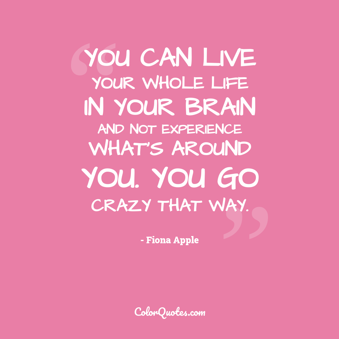 You can live your whole life in your brain and not experience what's around you. You go crazy that way.