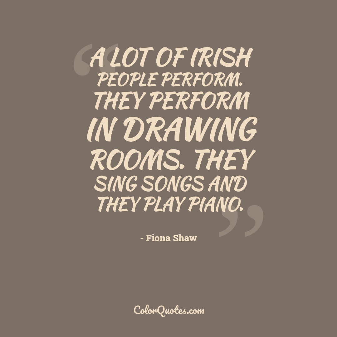 A lot of Irish people perform. They perform in drawing rooms. They sing songs and they play piano.