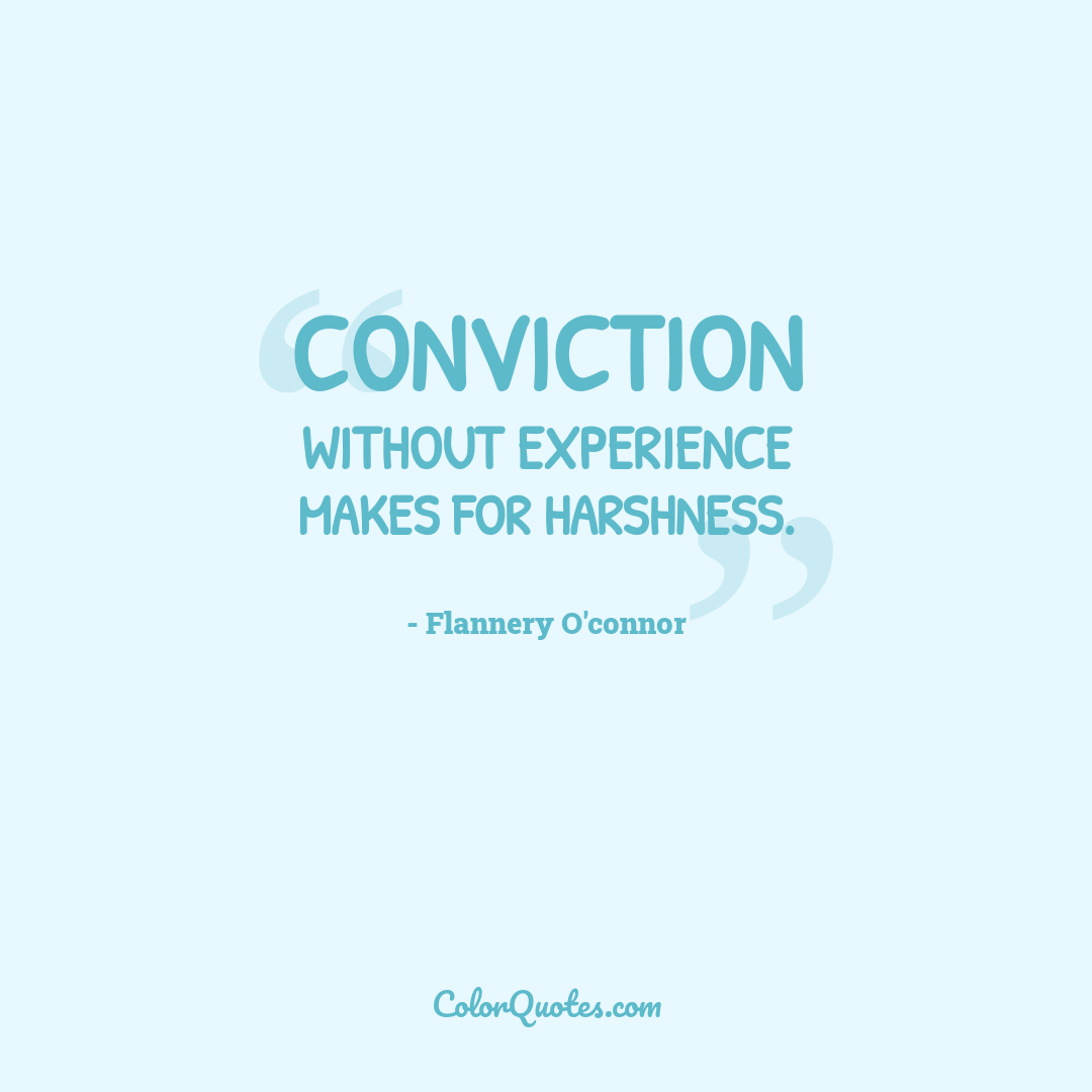 Conviction without experience makes for harshness.