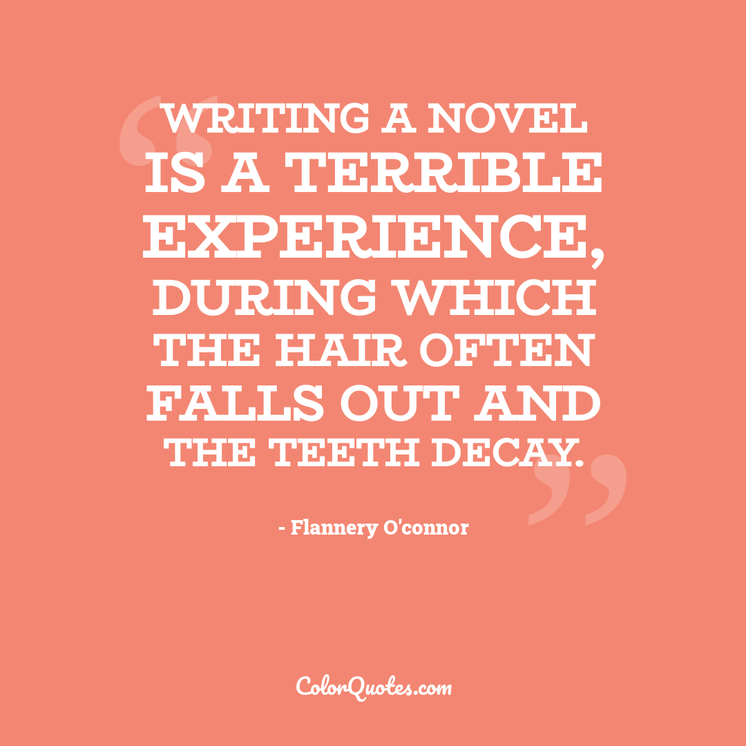 Writing a novel is a terrible experience, during which the hair often falls out and the teeth decay.