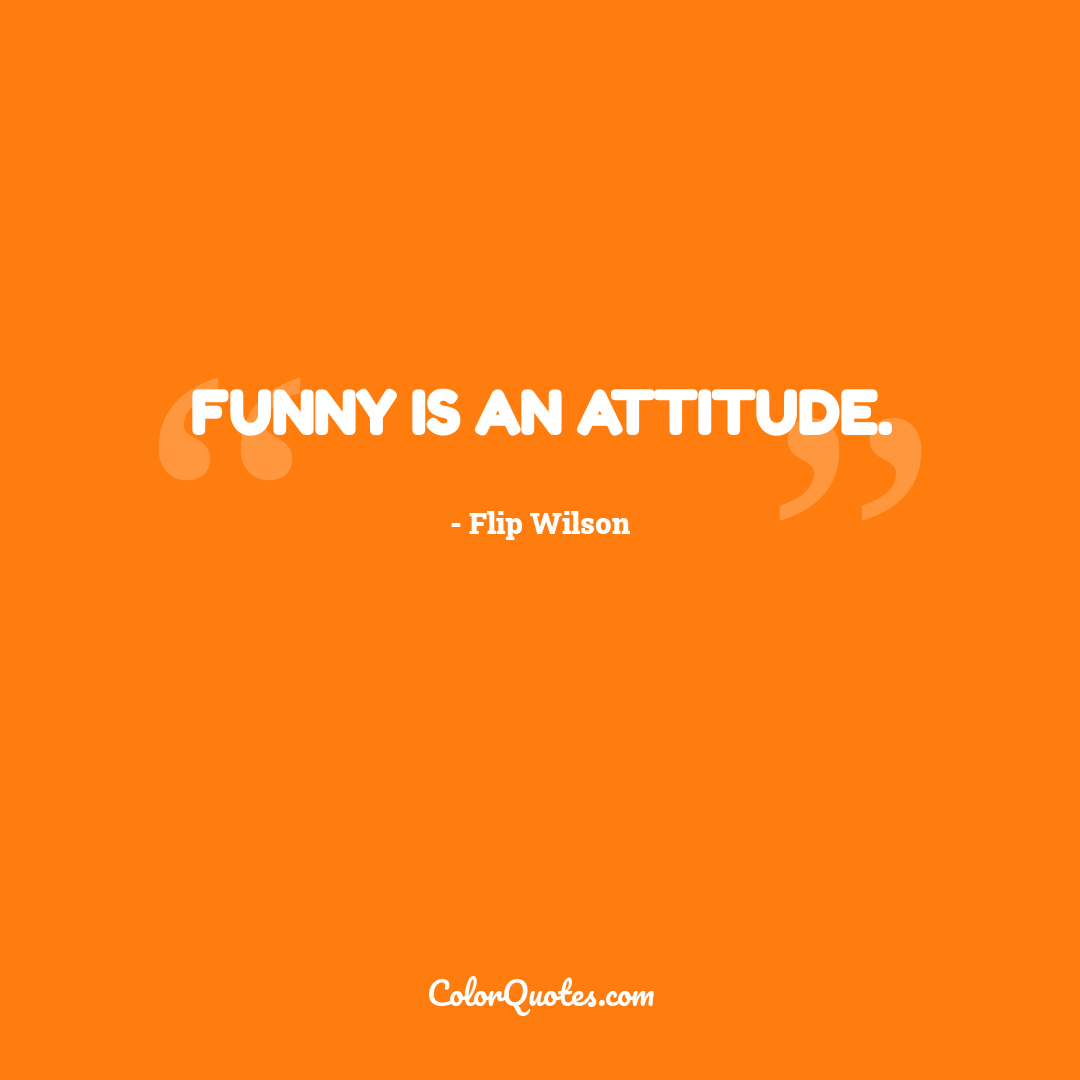 Funny is an attitude.