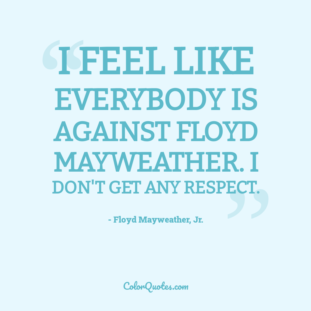I feel like everybody is against Floyd Mayweather. I don't get any respect.