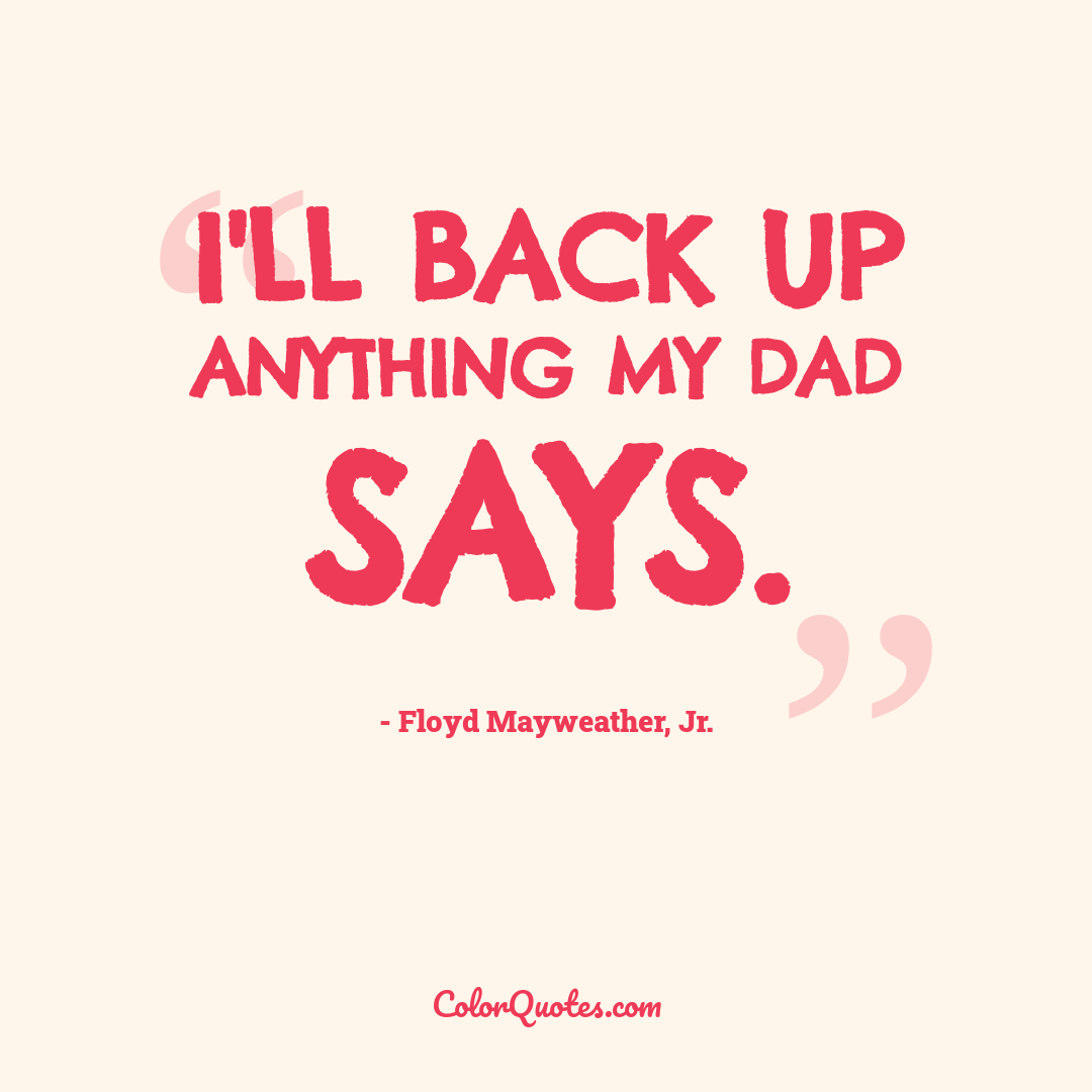 I'll back up anything my dad says.