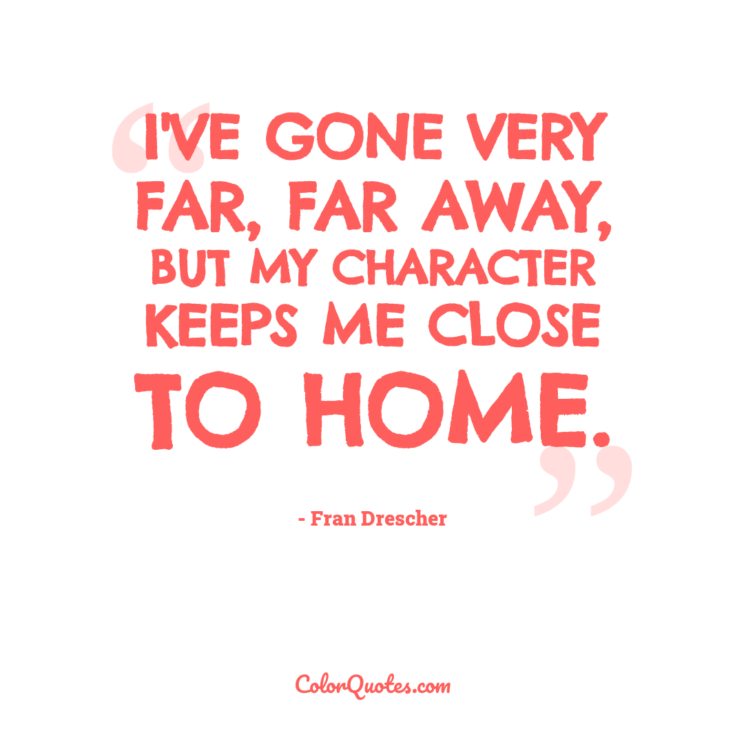 I've gone very far, far away, but my character keeps me close to home.