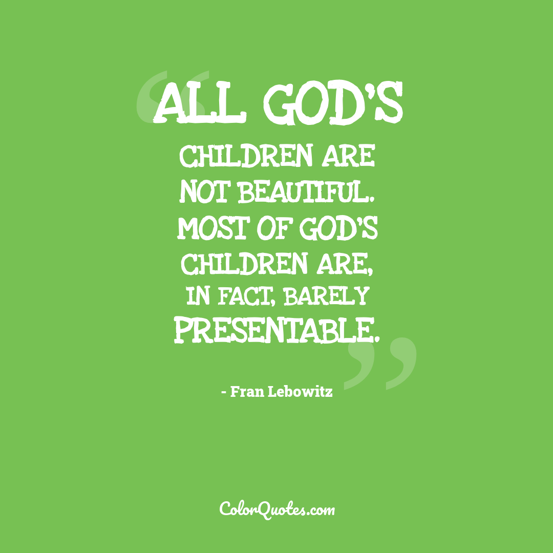 All God's children are not beautiful. Most of God's children are, in fact, barely presentable.