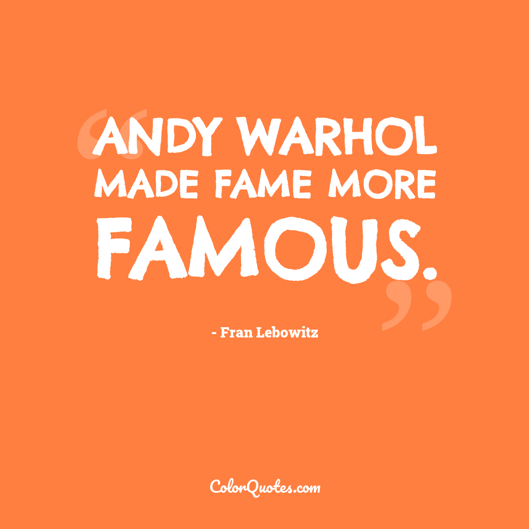 Andy Warhol made fame more famous.