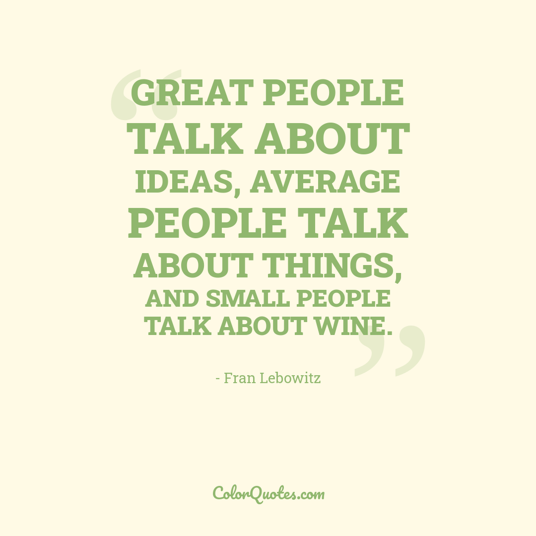 Great people talk about ideas, average people talk about things, and small people talk about wine.