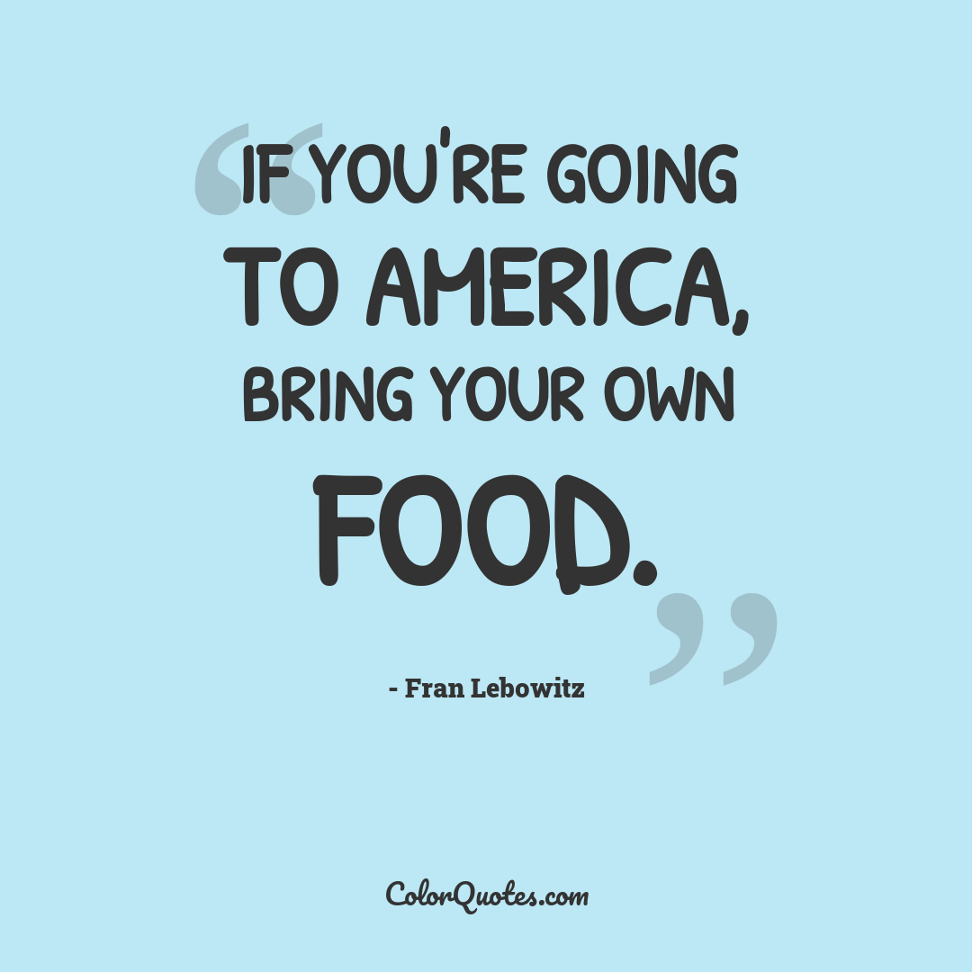 If you're going to America, bring your own food.