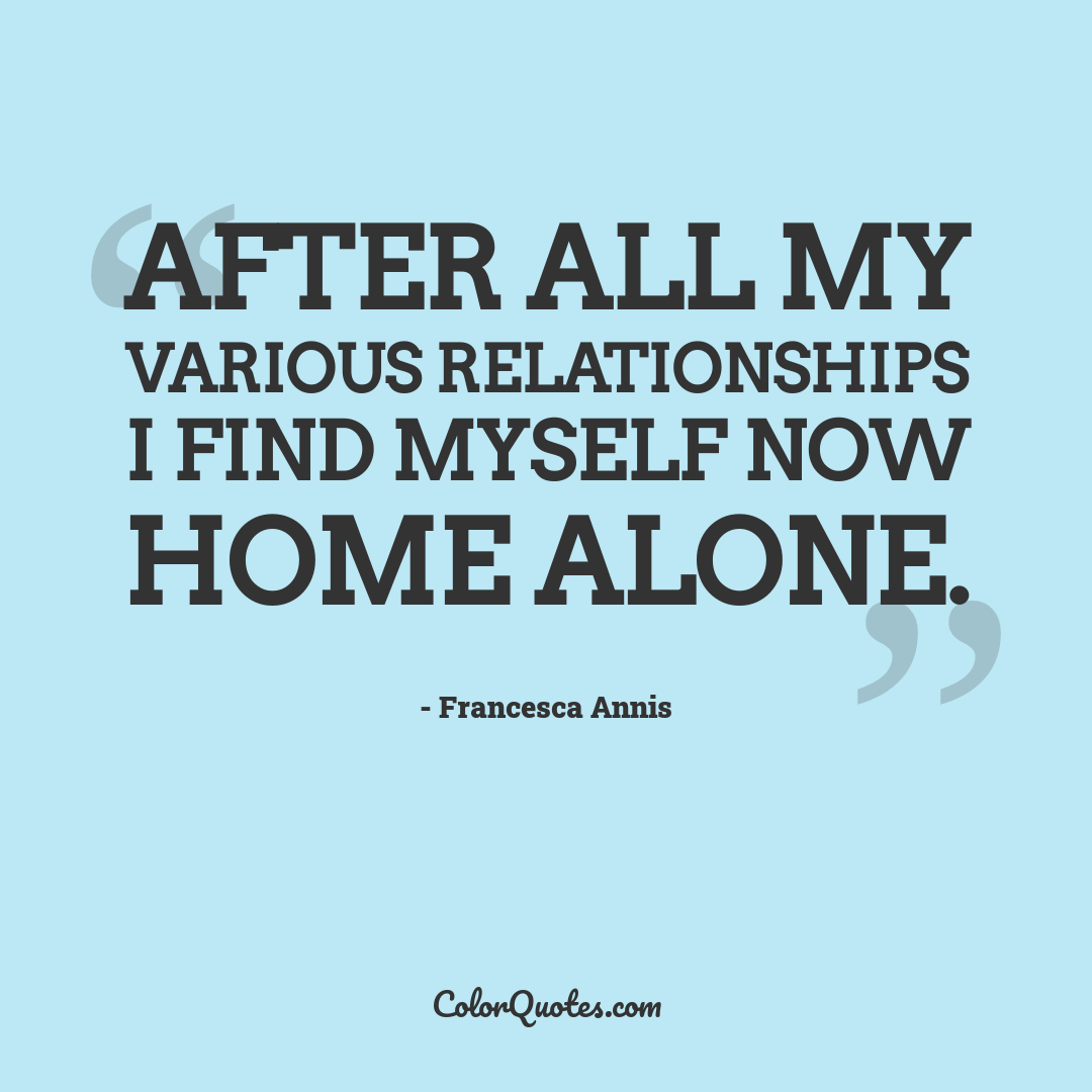 After all my various relationships I find myself now home alone.