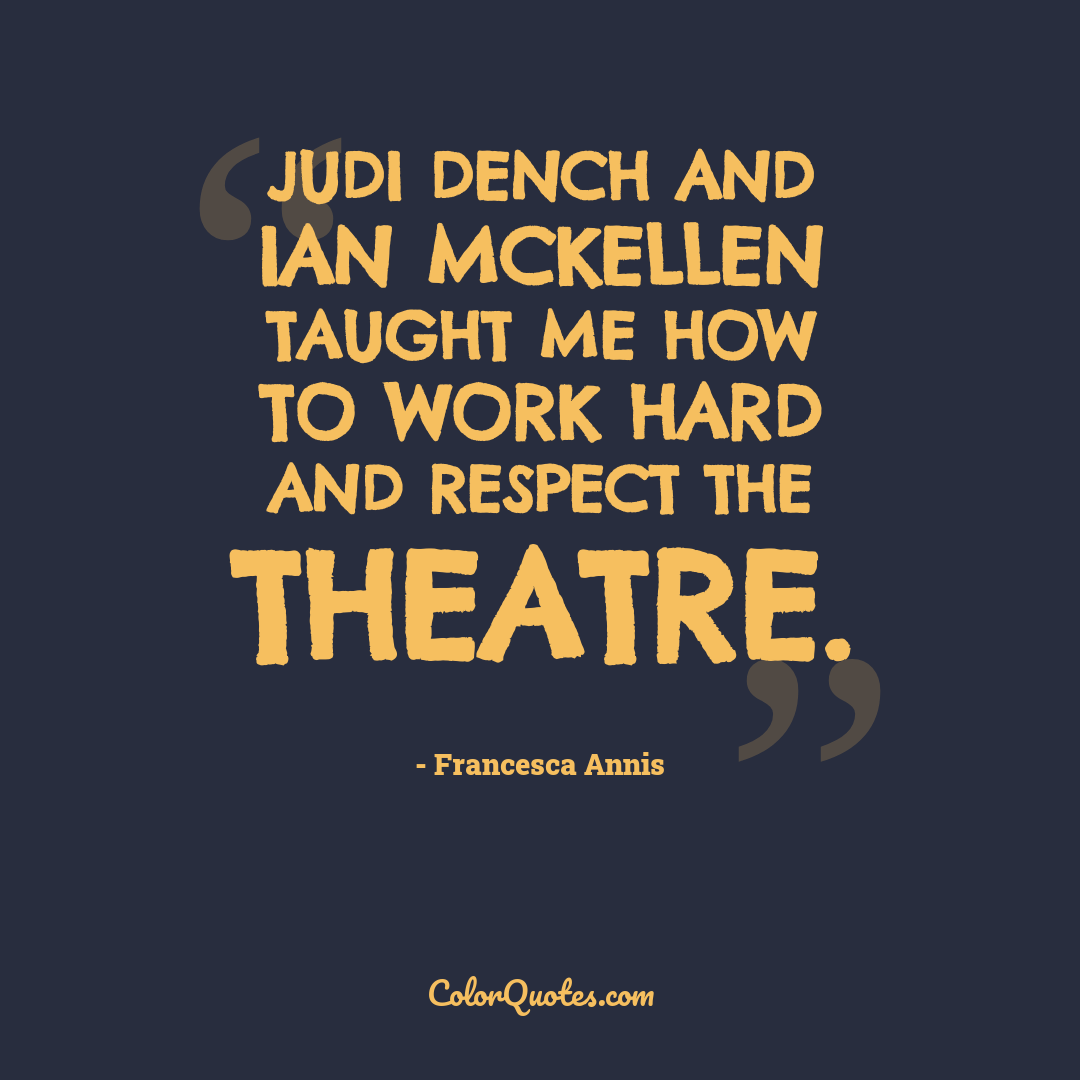 Judi Dench and Ian McKellen taught me how to work hard and respect the theatre.