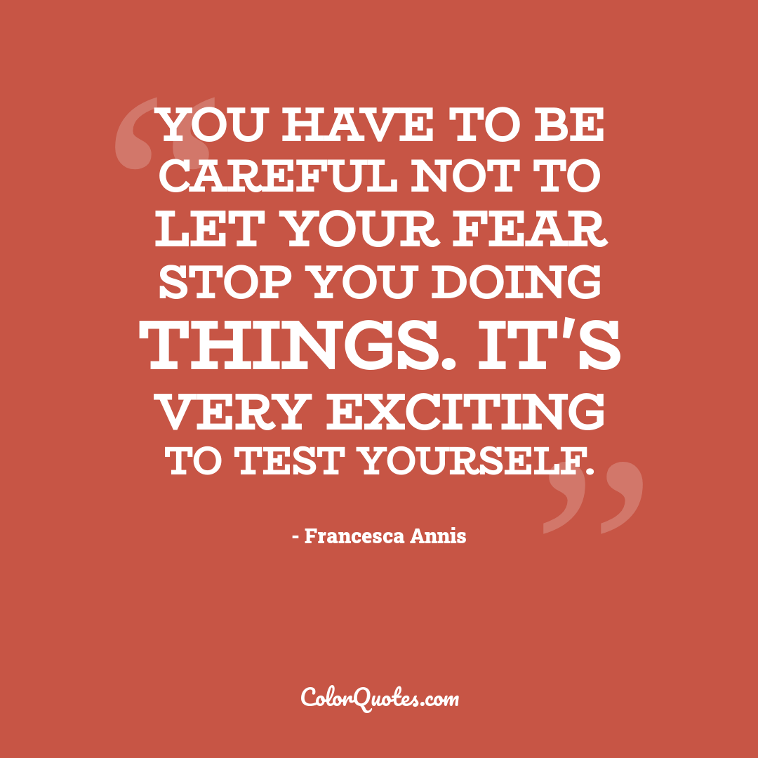 You have to be careful not to let your fear stop you doing things. It's very exciting to test yourself.