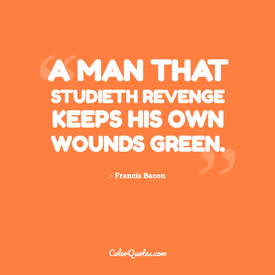 A man that studieth revenge keeps his own wounds green.