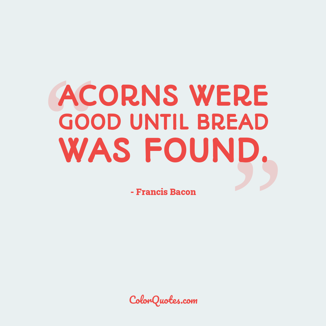 Acorns were good until bread was found.