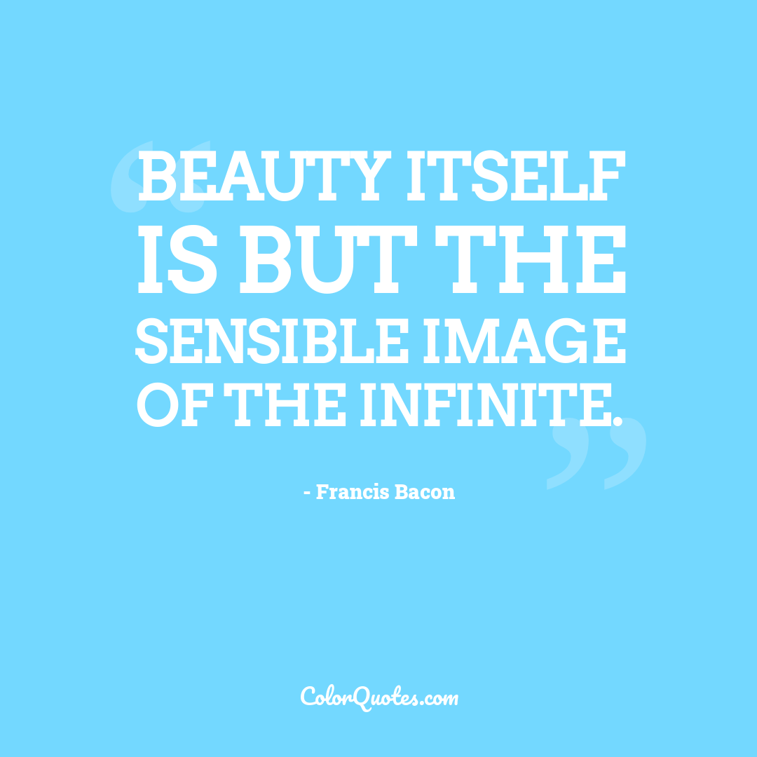 Beauty itself is but the sensible image of the Infinite. by Francis Bacon