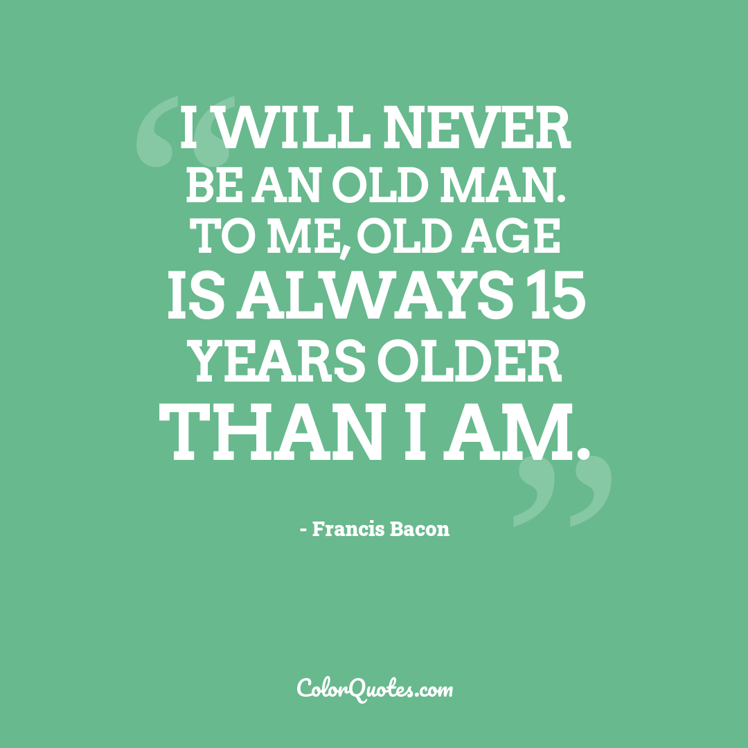 I will never be an old man. To me, old age is always 15 years older than I am.