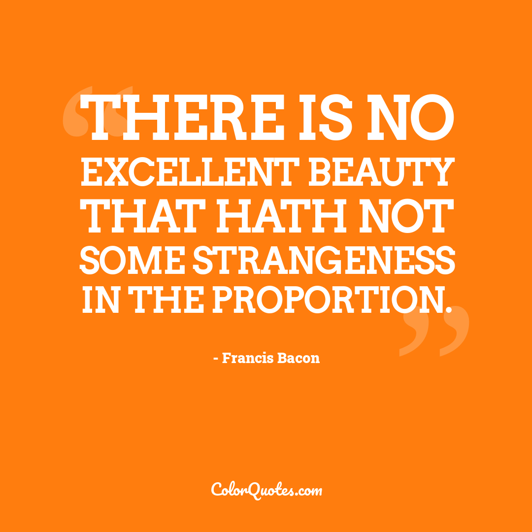 There is no excellent beauty that hath not some strangeness in the proportion.