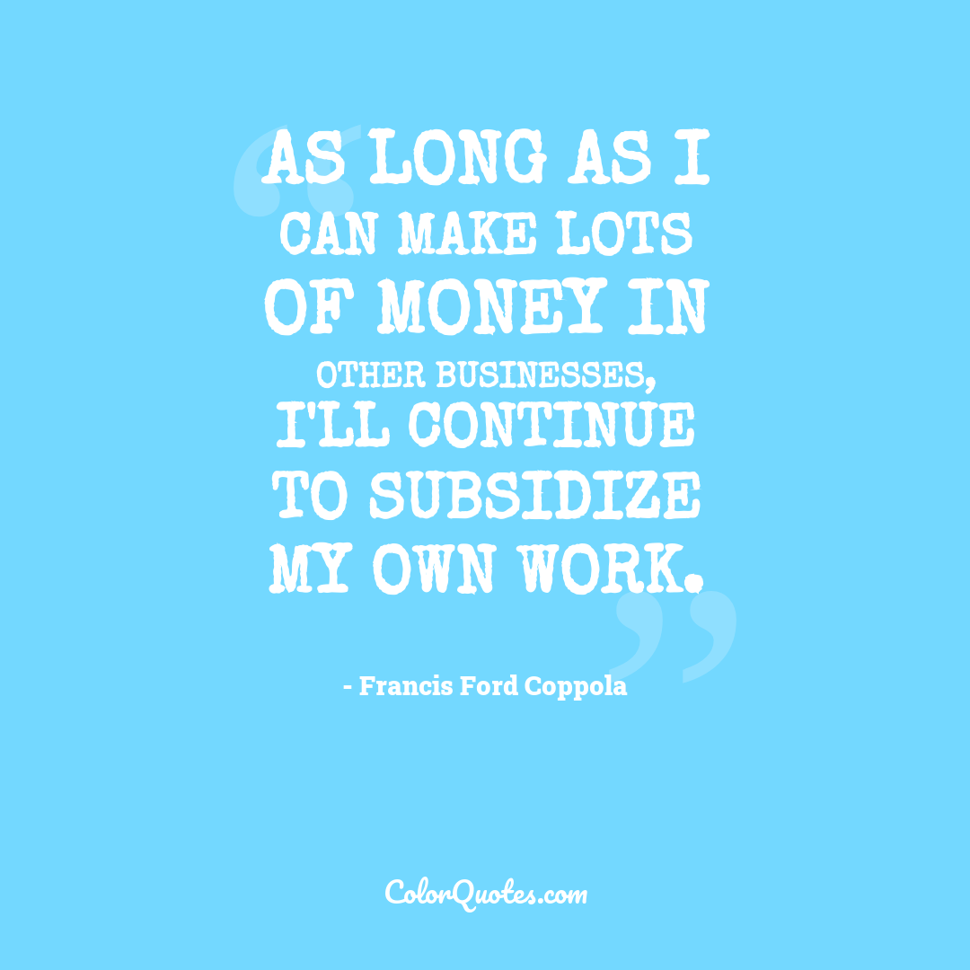 As long as I can make lots of money in other businesses, I'll continue to subsidize my own work.