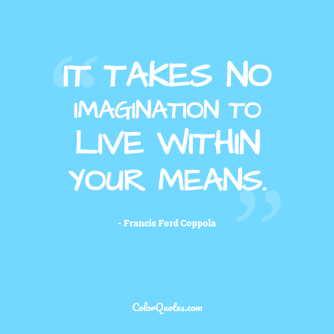 It takes no imagination to live within your means.