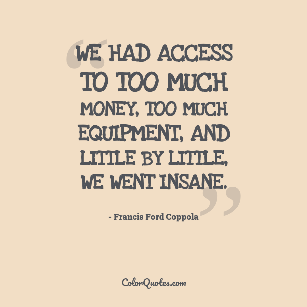 We had access to too much money, too much equipment, and little by little, we went insane.