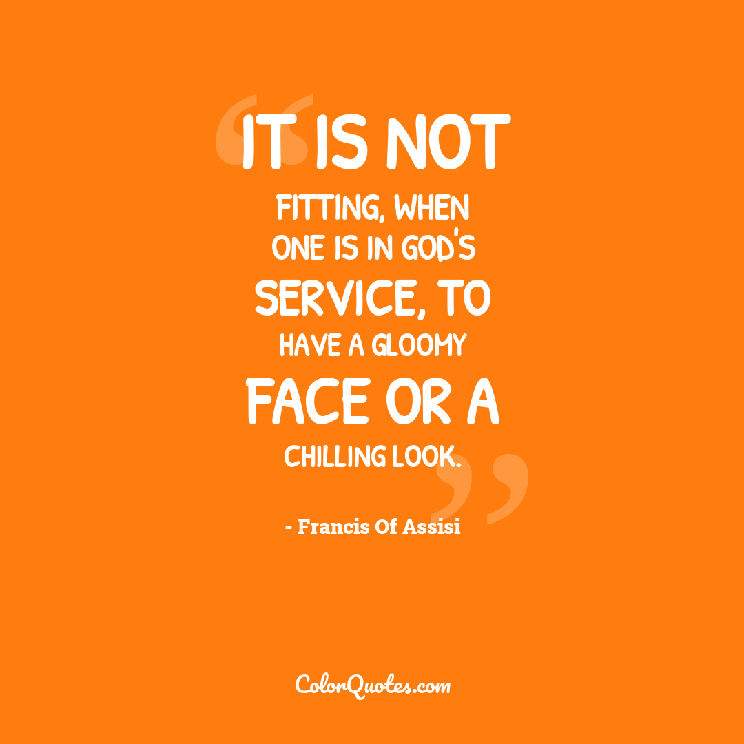 It is not fitting, when one is in God's service, to have a gloomy face or a chilling look.