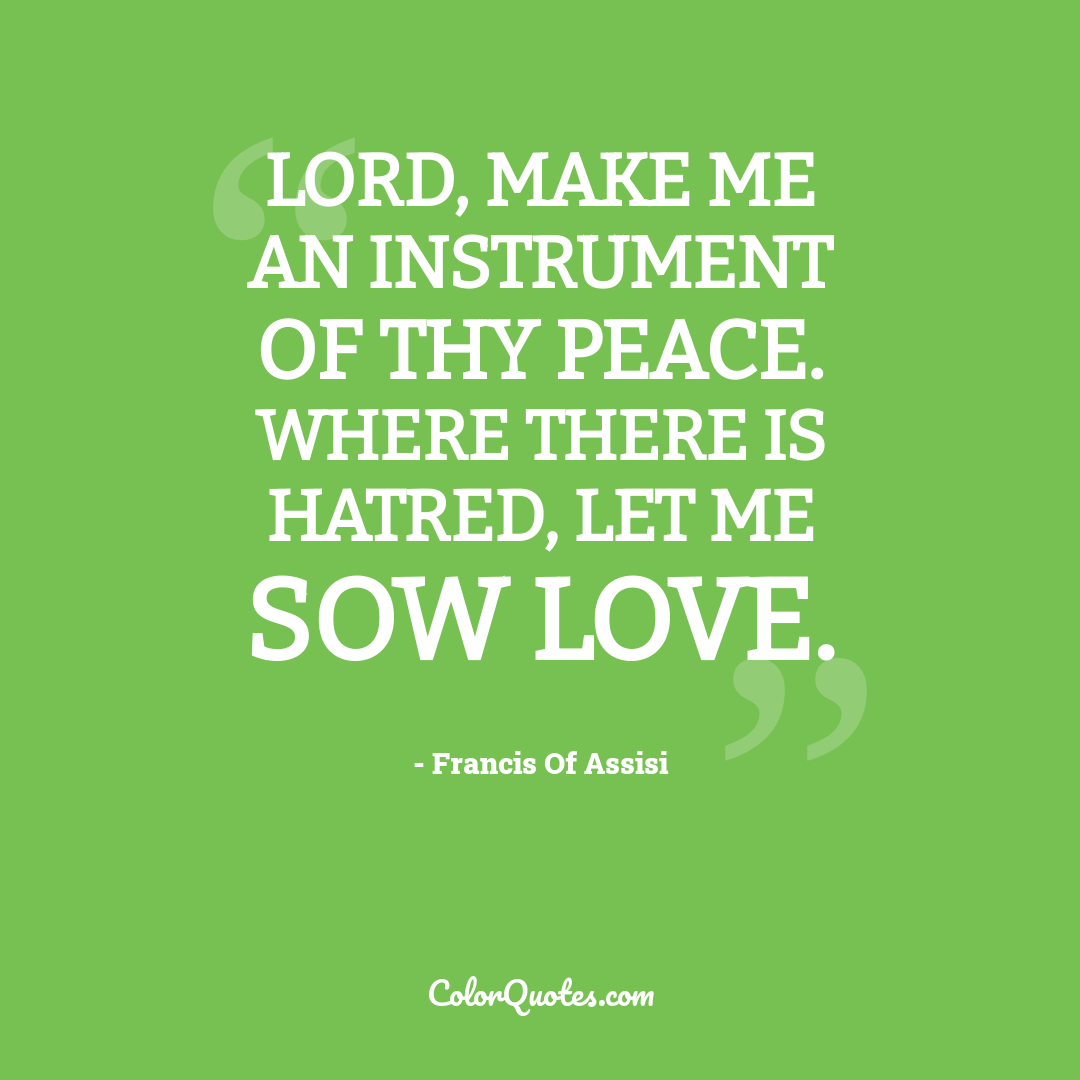 Lord, make me an instrument of thy peace. Where there is hatred, let me sow love.