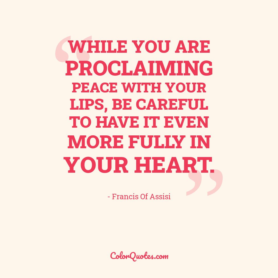 While you are proclaiming peace with your lips, be careful to have it even more fully in your heart.