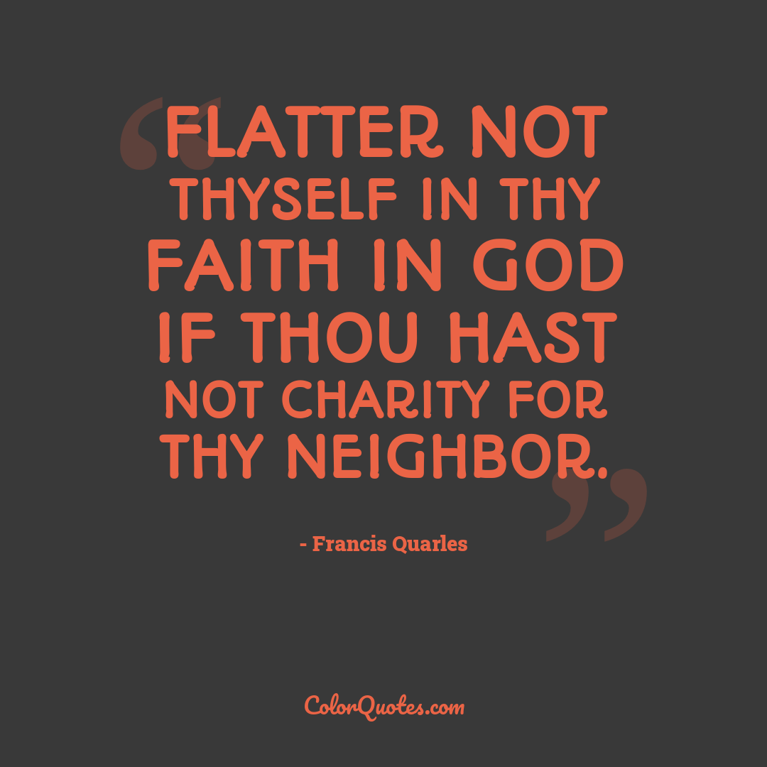 Flatter not thyself in thy faith in God if thou hast not charity for thy neighbor.