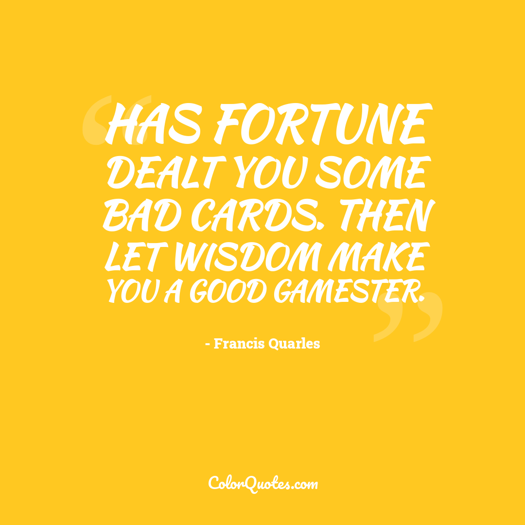 Has fortune dealt you some bad cards. Then let wisdom make you a good gamester.