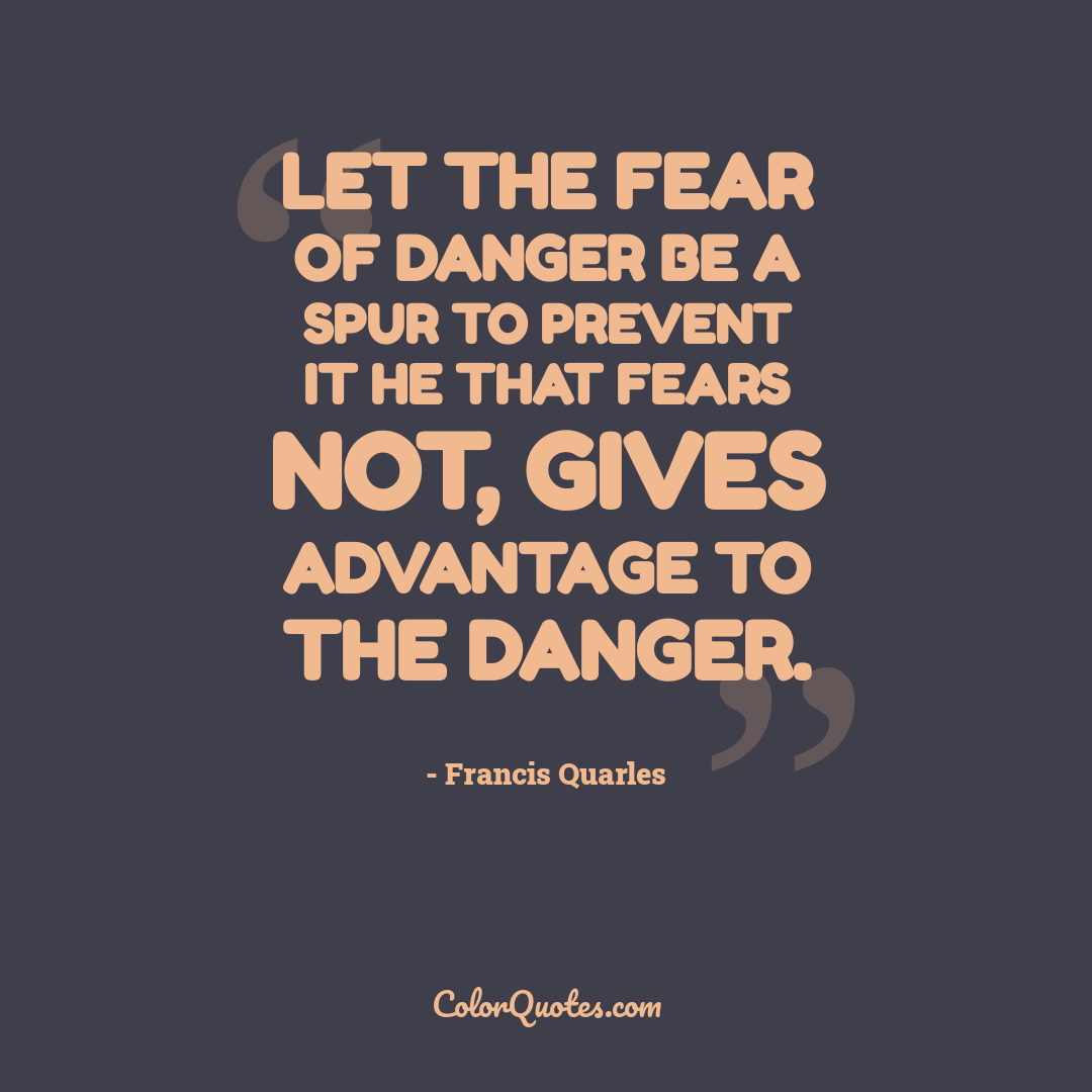 Let the fear of danger be a spur to prevent it he that fears not, gives advantage to the danger.