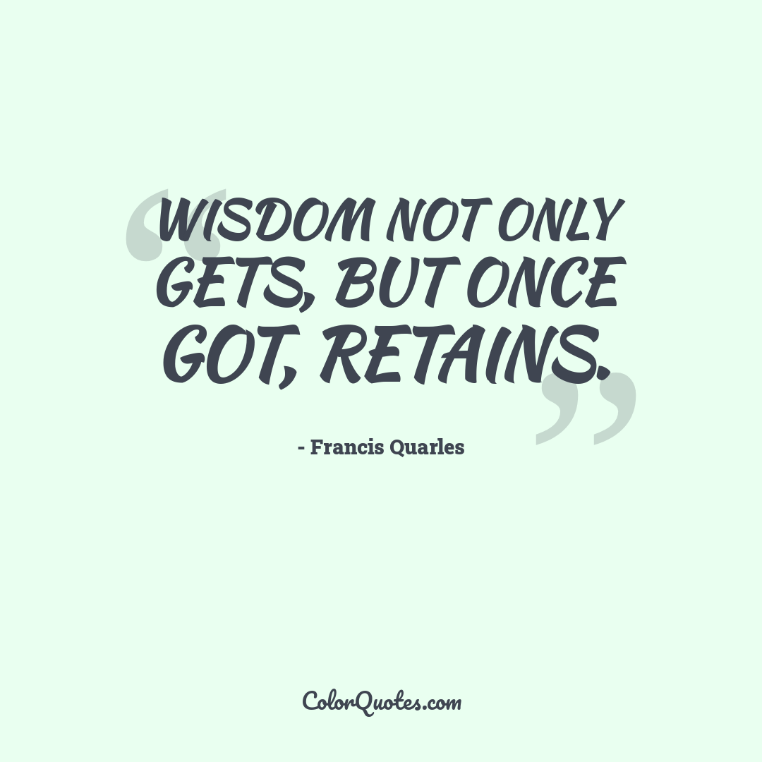 Wisdom not only gets, but once got, retains.