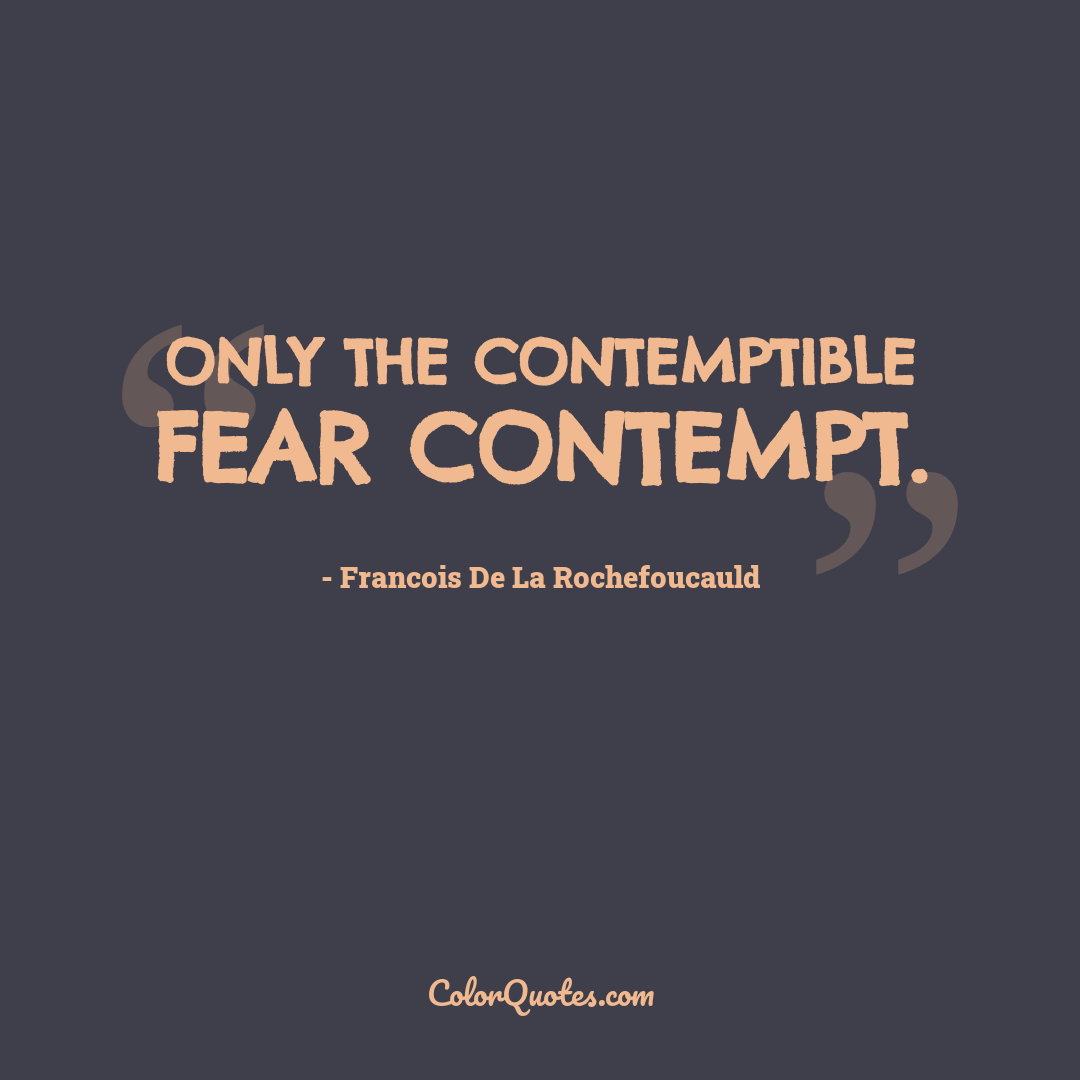 Only the contemptible fear contempt.