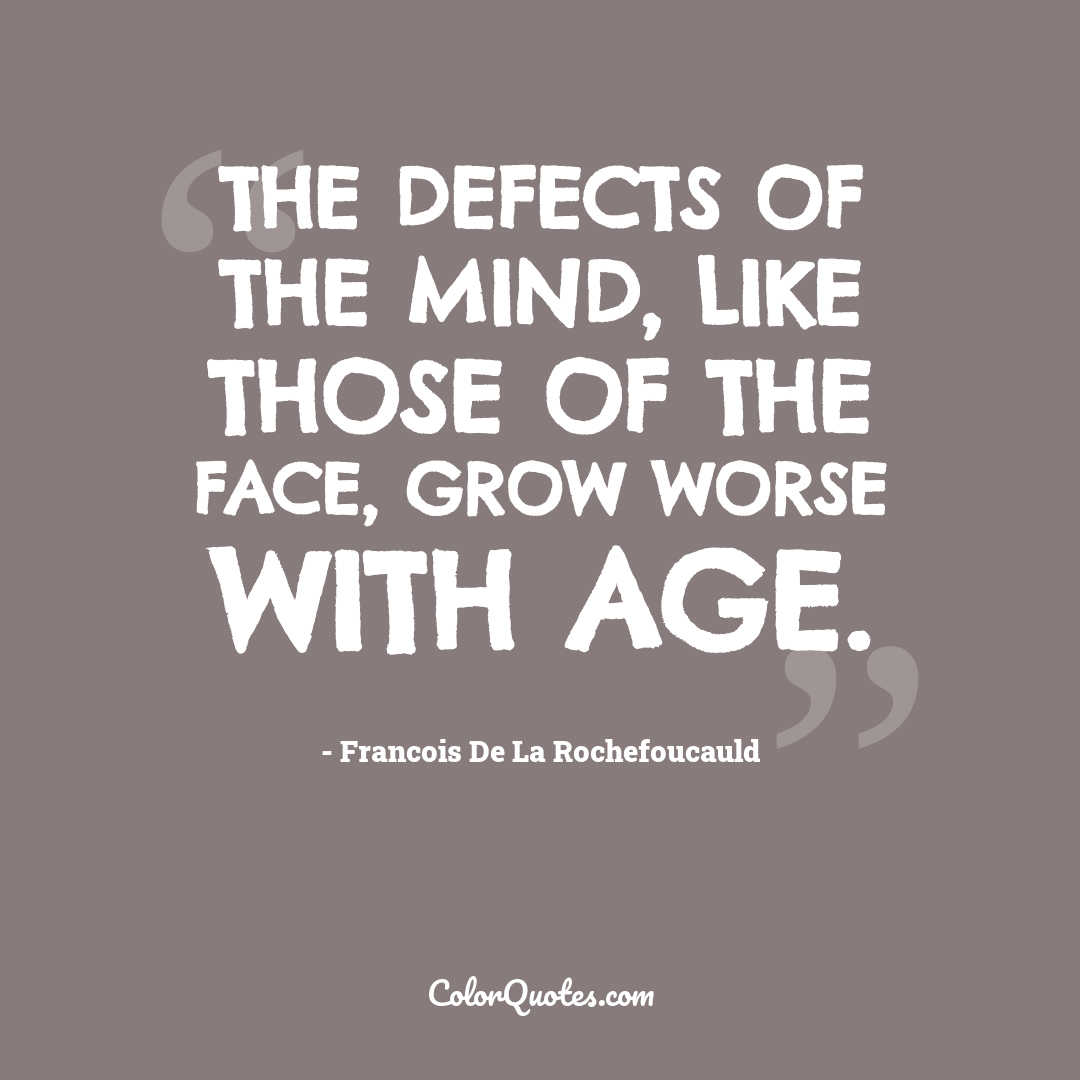 The defects of the mind, like those of the face, grow worse with age.