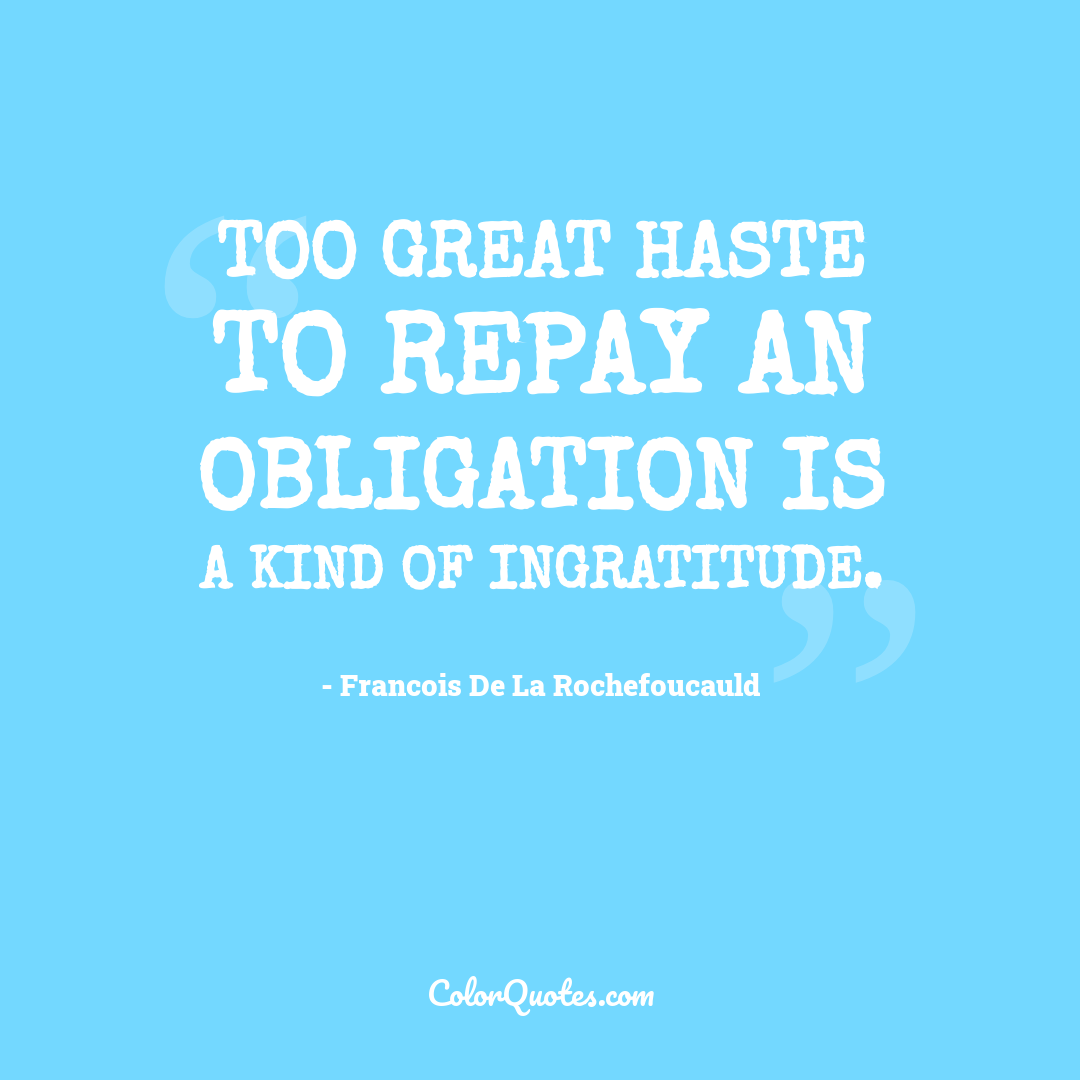 Too great haste to repay an obligation is a kind of ingratitude.