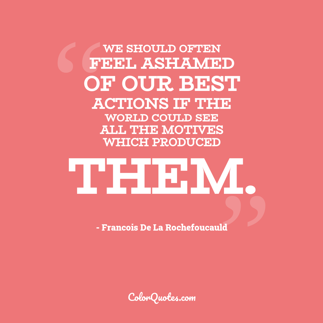 We should often feel ashamed of our best actions if the world could see all the motives which produced them.