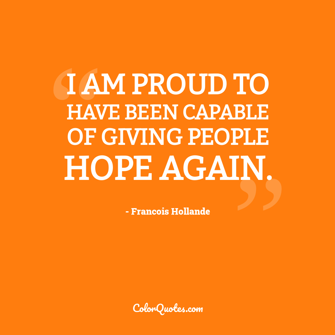 I am proud to have been capable of giving people hope again.