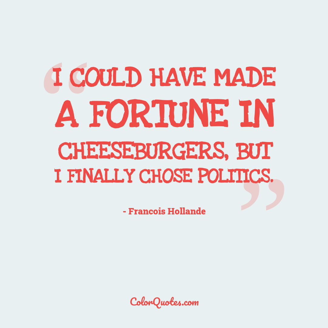 I could have made a fortune in cheeseburgers, but I finally chose politics.