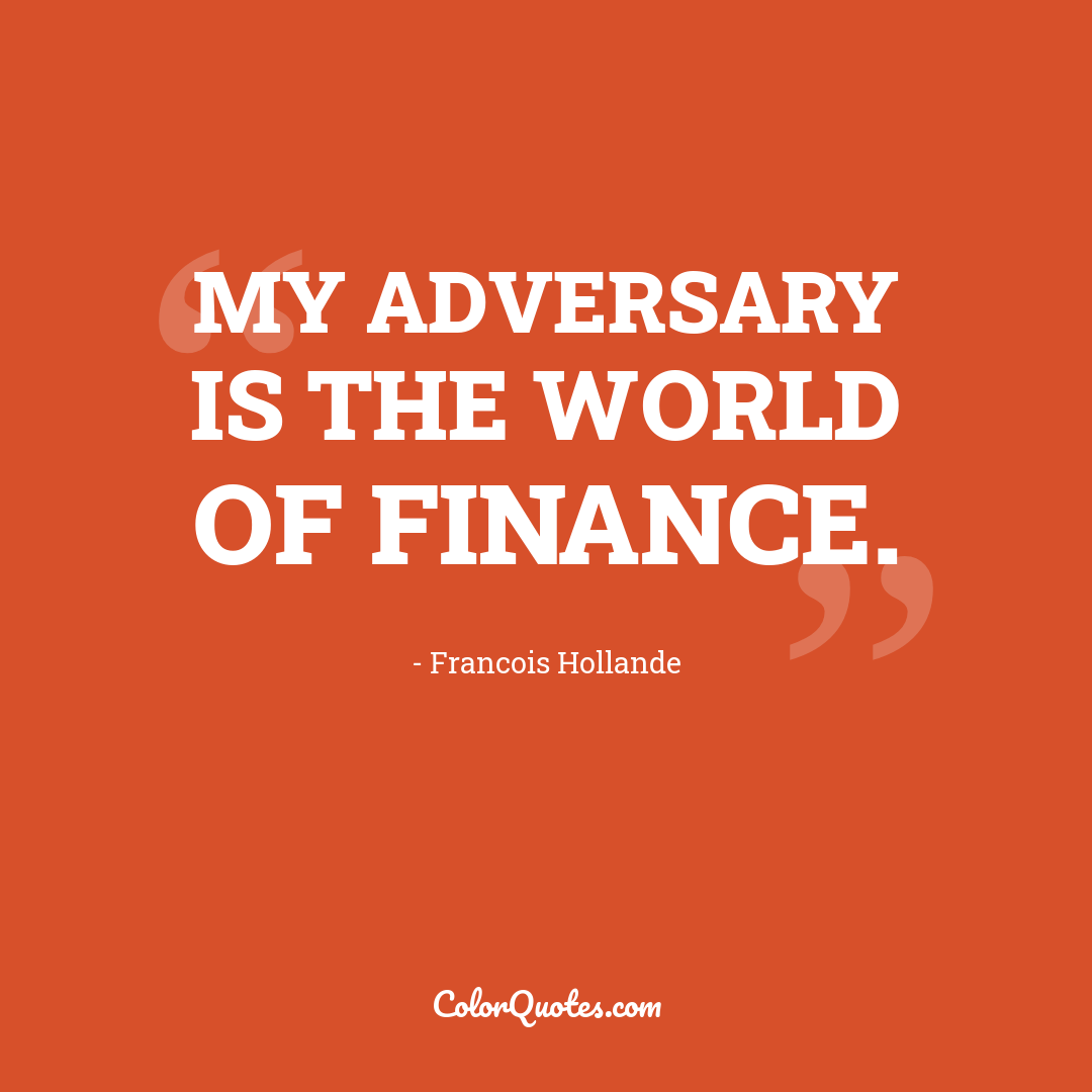 My adversary is the world of finance.