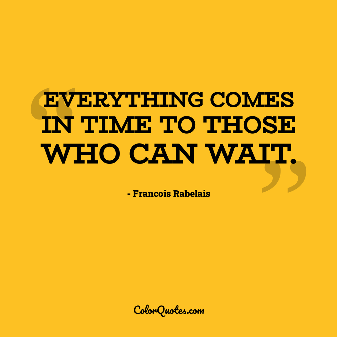 Everything comes in time to those who can wait.