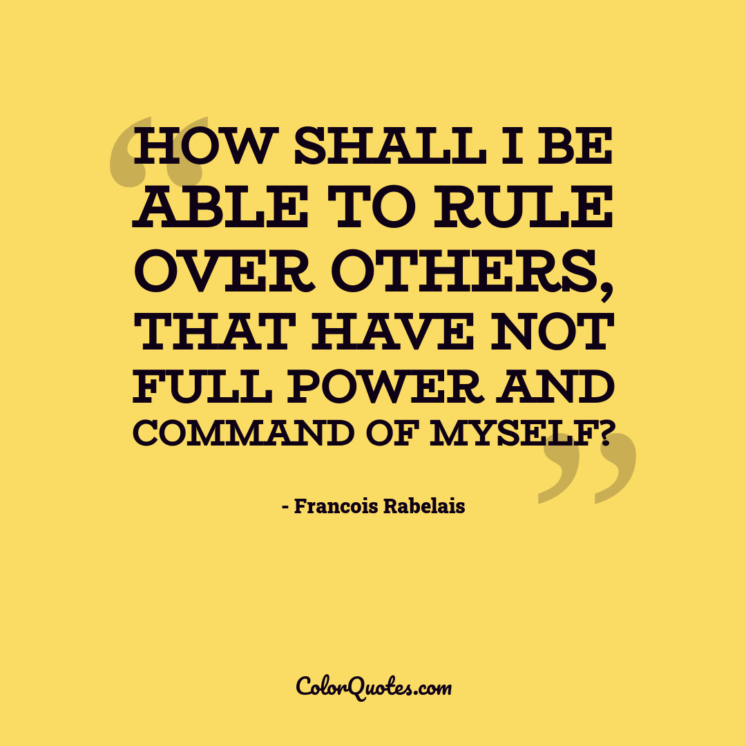 How shall I be able to rule over others, that have not full power and command of myself?
